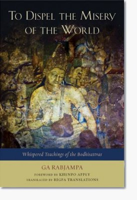 To Dispel the Misery of the World Whispered Teachings of the Bodhisattvas Ga Rabjampa